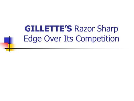 GILLETTES Razor Sharp Edge Over Its Competition. Overview Background info on Gillette Problems/Solutions company faced Current info/issues.