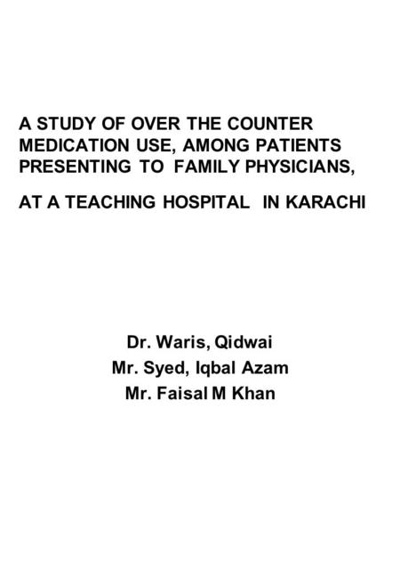 A STUDY OF OVER THE COUNTER MEDICATION USE, AMONG PATIENTS PRESENTING TO FAMILY PHYSICIANS, AT A TEACHING HOSPITAL IN KARACHI Dr. Waris, Qidwai Mr. Syed,