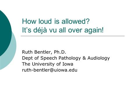 How loud is allowed? Its déjà vu all over again! Ruth Bentler, Ph.D. Dept of Speech Pathology & Audiology The University of Iowa