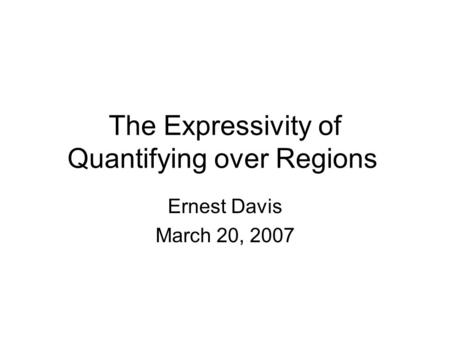 The Expressivity of Quantifying over Regions Ernest Davis March 20, 2007.