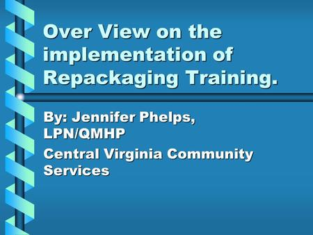 Over View on the implementation of Repackaging Training. By: Jennifer Phelps, LPN/QMHP Central Virginia Community Services.