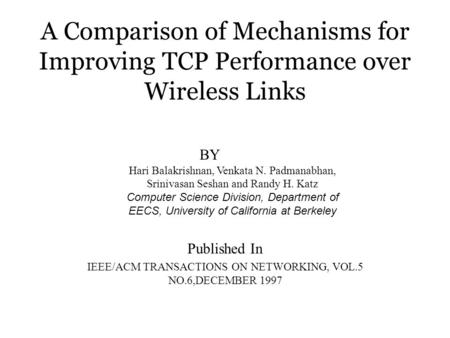 A Comparison of Mechanisms for Improving TCP Performance over Wireless Links Published In IEEE/ACM TRANSACTIONS ON NETWORKING, VOL.5 NO.6,DECEMBER 1997.