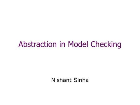 Abstraction in Model Checking Nishant Sinha. Model Checking Given a: –Finite transition system M –A temporal property p The model checking problem: –Does.
