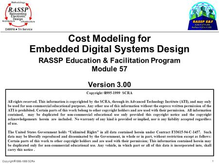 Copyright 1995-1999 SCRA 1 Methodology Reinventing Electronic Design Architecture Infrastructure DARPA Tri-Service RASSP Cost Modeling for Embedded Digital.