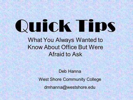 Quick Tips What You Always Wanted to Know About Office But Were Afraid to Ask Deb Hanna West Shore Community College