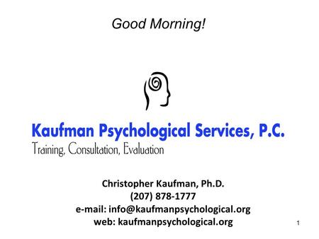 1 Good Morning! Christopher Kaufman, Ph.D. (207) 878-1777   web: kaufmanpsychological.org.