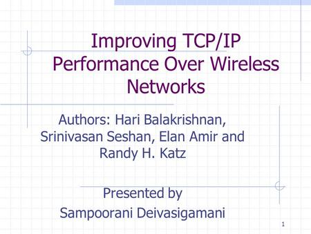 1 Improving TCP/IP Performance Over Wireless Networks Authors: Hari Balakrishnan, Srinivasan Seshan, Elan Amir and Randy H. Katz Presented by Sampoorani.