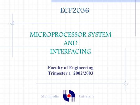 MICROPROCESSOR SYSTEM AND INTERFACING Faculty of Engineering Trimester 1 2002/2003 ECP2036 Multimedia University.
