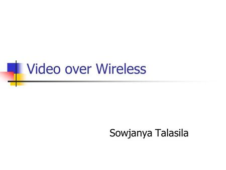 Video over Wireless Sowjanya Talasila. Topics for discussion Introduction Issues and solution Challenges Future work Conclusion References.