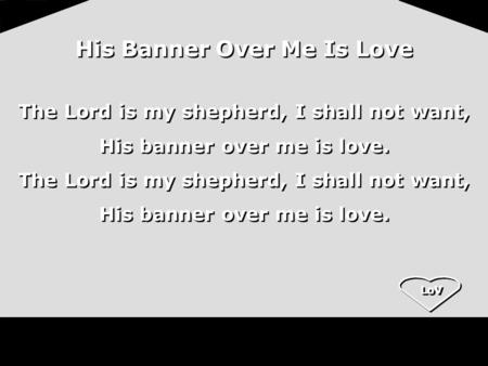 LoV His Banner Over Me Is Love The Lord is my shepherd, I shall not want, His banner over me is love. The Lord is my shepherd, I shall not want, His banner.