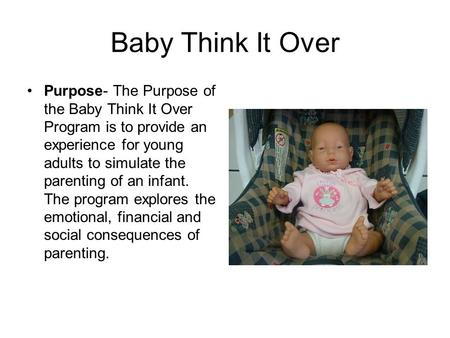 Baby Think It Over Purpose- The Purpose of the Baby Think It Over Program is to provide an experience for young adults to simulate the parenting of an.