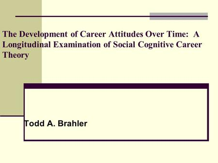 The Development of Career Attitudes Over Time: A Longitudinal Examination of Social Cognitive Career Theory Todd A. Brahler.