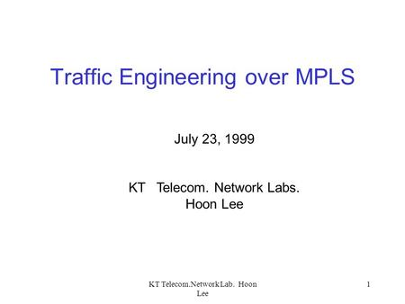 KT Telecom.Network Lab. Hoon Lee 1 Traffic Engineering over MPLS July 23, 1999 KT Telecom. Network Labs. Hoon Lee.