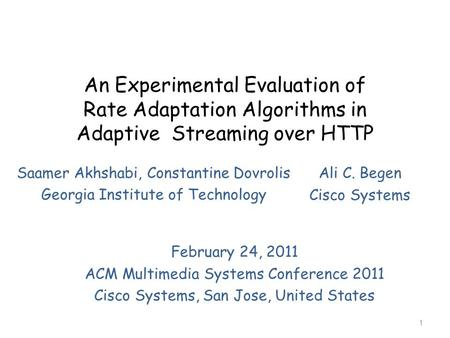 An Experimental Evaluation of Rate Adaptation Algorithms in Adaptive Streaming over HTTP Saamer Akhshabi, Constantine Dovrolis Georgia Institute of Technology.