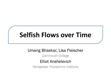 Selfish Flows over Time Umang Bhaskar, Lisa Fleischer Dartmouth College Elliot Anshelevich Rensselaer Polytechnic Institute.