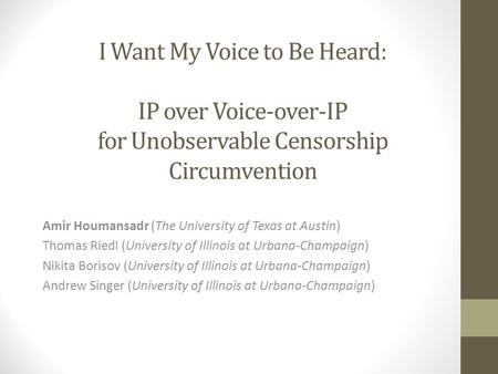 I Want My Voice to Be Heard: IP over Voice-over-IP for Unobservable Censorship Circumvention Amir Houmansadr (The University of Texas at Austin) Thomas.