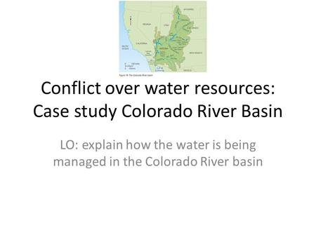 Conflict over water resources: Case study Colorado River Basin LO: explain how the water is being managed in the Colorado River basin.