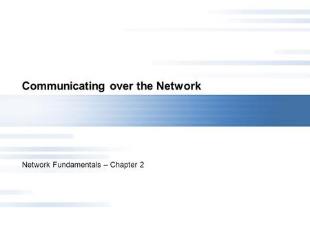 Communicating over the Network Network Fundamentals – Chapter 2.