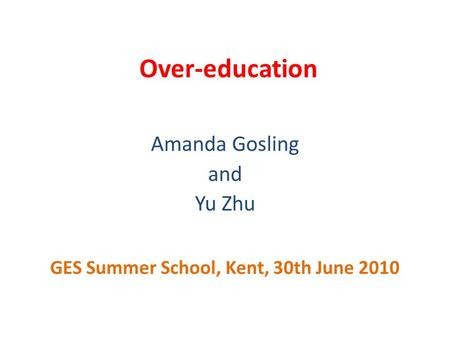 Over-education Amanda Gosling and Yu Zhu GES Summer School, Kent, 30th June 2010.