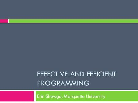 EFFECTIVE AND EFFICIENT PROGRAMMING Erin Shawgo, Marquette University.