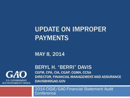 UPDATE ON IMPROPER PAYMENTS MAY 8, 2014 BERYL H. BERRI DAVIS CGFM, CPA, CIA, CGAP, CGMA, CCSA DIRECTOR, FINANCIAL MANAGEMENT AND ASSURANCE