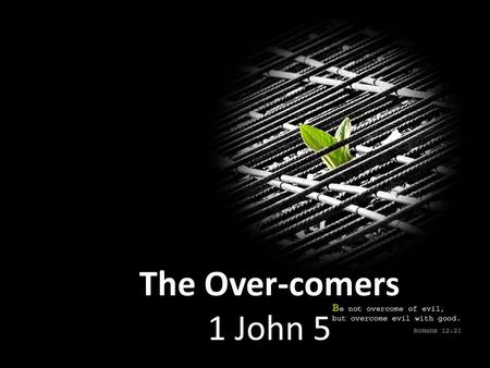 The Over-comers 1 John 5. Jesus Christ- He is the One who came by water and by blood; not by water only but by water and by blood. And the Spirit is the.