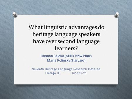 What linguistic advantages do heritage language speakers have over second language learners? Oksana Laleko (SUNY New Paltz) Maria Polinsky (Harvard) Seventh.