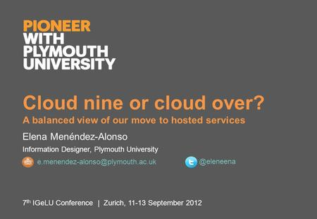 Cloud nine or cloud over? A balanced view of our move to hosted services Elena Menéndez-Alonso Information Designer, Plymouth University 7 th IGeLU Conference.