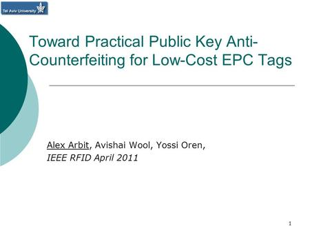 Toward Practical Public Key Anti- Counterfeiting for Low-Cost EPC Tags Alex Arbit, Avishai Wool, Yossi Oren, IEEE RFID April 2011 1.