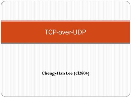 TCP-over-UDP Cheng-Han Lee (cl2804).