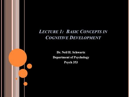 L ECTURE 1: B ASIC C ONCEPTS IN C OGNITIVE D EVELOPMENT Dr. Neil H. Schwartz Department of Psychology Psych 353.