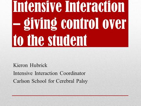 Intensive Interaction – giving control over to the student Kieron Hubrick Intensive Interaction Coordinator Carlson School for Cerebral Palsy.