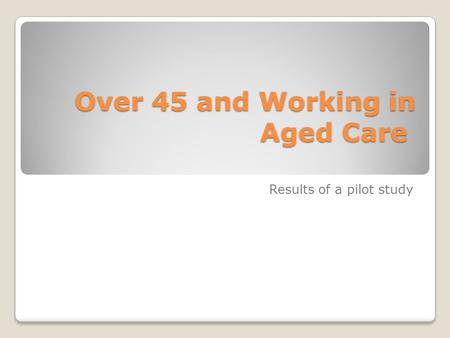 Over 45 and Working in Aged Care Over 45 and Working in Aged Care Results of a pilot study.