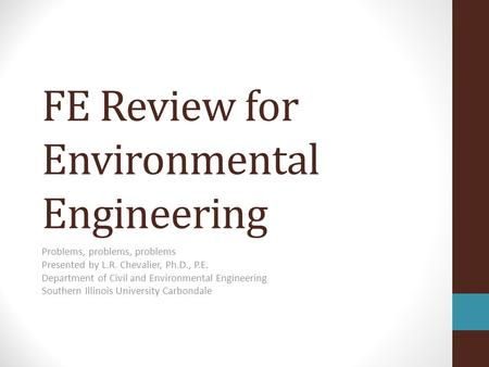 FE Review for Environmental Engineering Problems, problems, problems Presented by L.R. Chevalier, Ph.D., P.E. Department of Civil and Environmental Engineering.