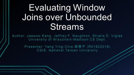 Evaluating Window Joins over Unbounded Streams Author: Jaewoo Kang, Jeffrey F. Naughton, Stratis D. Viglas University of Wisconsin-Madison CS Dept. Presenter: