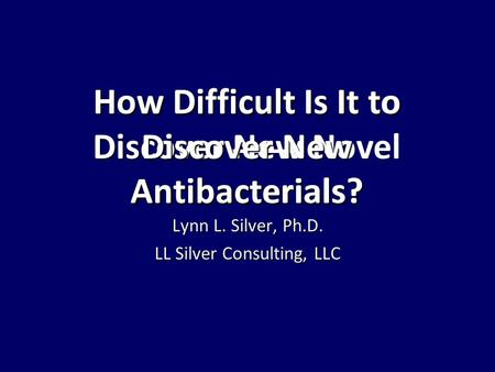 How Difficult Is It to Discover New Novel Antibacterials? How Difficult Is It to Discover New Antibacterials? Lynn L. Silver, Ph.D. LL Silver Consulting,