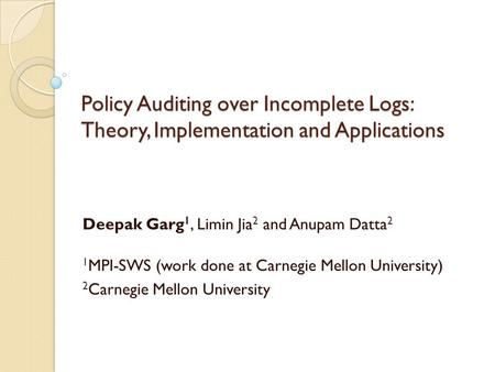 Policy Auditing over Incomplete Logs: Theory, Implementation and Applications Deepak Garg 1, Limin Jia 2 and Anupam Datta 2 1 MPI-SWS (work done at Carnegie.