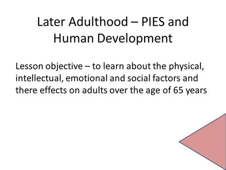 Later Adulthood – PIES and Human Development Lesson objective – to learn about the physical, intellectual, emotional and social factors and there effects.