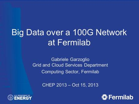 Big Data over a 100G Network at Fermilab Gabriele Garzoglio Grid and Cloud Services Department Computing Sector, Fermilab CHEP 2013 – Oct 15, 2013.