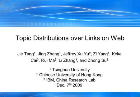 1 Topic Distributions over Links on Web Jie Tang 1, Jing Zhang 1, Jeffrey Xu Yu 2, Zi Yang 1, Keke Cai 3, Rui Ma 3, Li Zhang 3, and Zhong Su 3 1 Tsinghua.