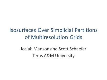 Isosurfaces Over Simplicial Partitions of Multiresolution Grids Josiah Manson and Scott Schaefer Texas A&M University.