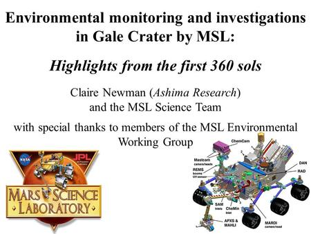Environmental monitoring and investigations in Gale Crater by MSL: Highlights from the first 360 sols Claire Newman (Ashima Research) and the MSL Science.
