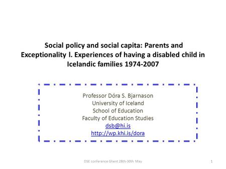 Social policy and social capita: Parents and Exceptionality l. Experiences of having a disabled child in Icelandic families 1974-2007 Professor Dóra S.