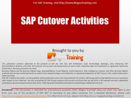 SAP Cutover Activities Disclaimer : This document is intended for instructional purposes ONLY. Magna Training® does not claim any right in any form over.