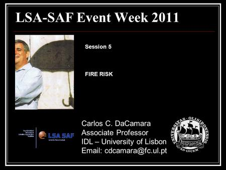 LSA-SAF Event Week 2011 Carlos C. DaCamara Associate Professor IDL – University of Lisbon   Session 5 FIRE RISK.