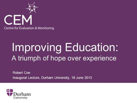 Improving Education: A triumph of hope over experience Robert Coe Inaugural Lecture, Durham University, 18 June 2013.