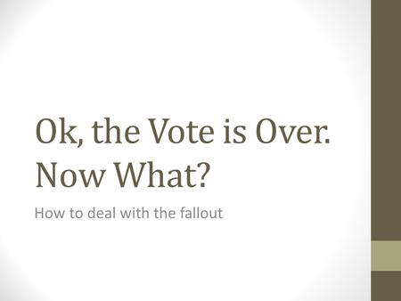 Ok, the Vote is Over. Now What? How to deal with the fallout.