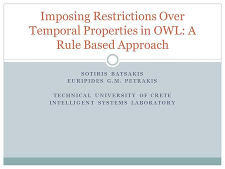 SOTIRIS BATSAKIS EURIPIDES G.M. PETRAKIS TECHNICAL UNIVERSITY OF CRETE INTELLIGENT SYSTEMS LABORATORY Imposing Restrictions Over Temporal Properties in.