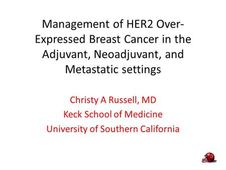 Management of HER2 Over-Expressed Breast Cancer in the Adjuvant, Neoadjuvant, and Metastatic settings Christy A Russell, MD Keck School of Medicine University.