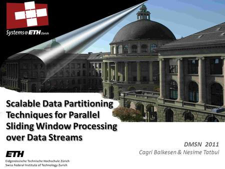 Scalable Data Partitioning Techniques for Parallel Sliding Window Processing over Data Streams DMSN 2011 Cagri Balkesen & Nesime Tatbul.